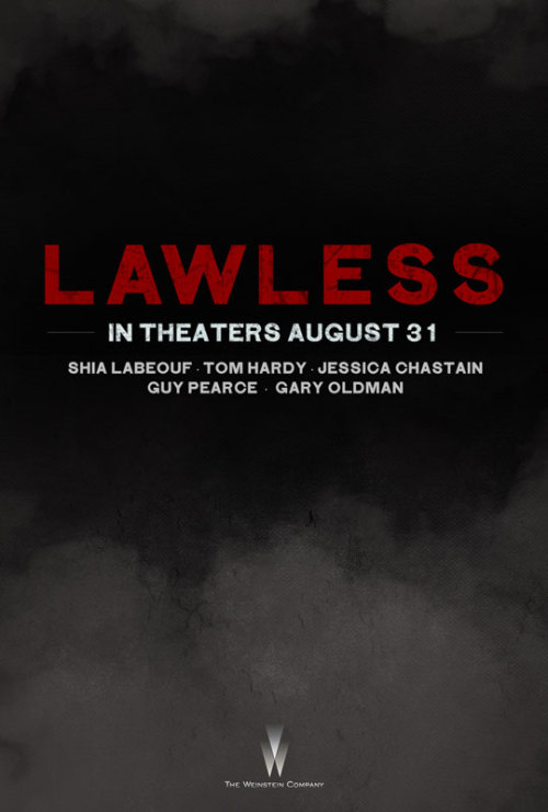 LAWLESS POSTER LAWLESS centers around the Bondurant Brothers' gang who's being threatened by a special agents to shut down their bootlegging business in Franklin County, Virginia during the depression. This film directed by John Hillcoat stars Shia LaBeouf, Tom Hardy and Guy Pearce is set to be released on August 31st 2012.