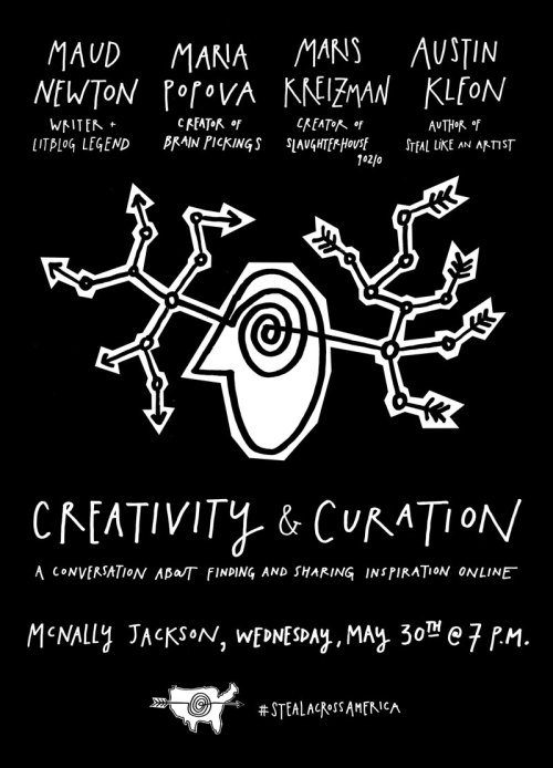 Creativity and Curation: A Conversation About Finding and Sharing Inspiration Online  New York City! Come see me and my friends at McNally Jackson on Wednesday, May 30th at 7PM:     Join Austin Kleon (author of Steal Like an Artist) as he interviews three of his favorite NYC ladies around the topic of collecting and sharing inspiration online. The panel will feature Maud Newton, legendary litblogger; Maria Popova, creator of the stupendously popular blog Brain Pickings; and Maris Kreizman, creator of the hilarious Tumblr blog Slaughterhouse 90210.   I will, of course, be signing copies of Steal Like An Artist. Tell yer friends! Printable poster (PDF) here.