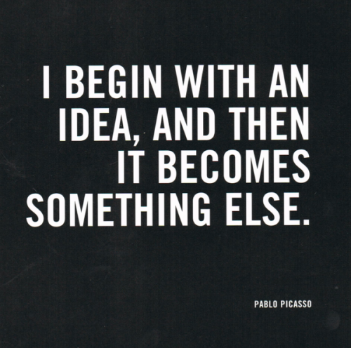 jaymug:  I begin with an idea, and then it becomes something else - Pablo Picasso.