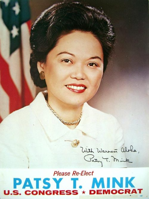 Patsy Mink (1927-2002) -The first woman of color in the US Congress -The first Asian American to run for president (1972 Democratic primaries) -Represented Hawaii for 12 terms -Authored Title IX -Served as Assistant Secretary of State for Oceans and International Environmental and Scientific Affairs under Carter -As a student at the University of Nebraska, mobilized a coalition to end segregated student housing -Mother of social justice advocate Gwendolyn (Wendy) Mink