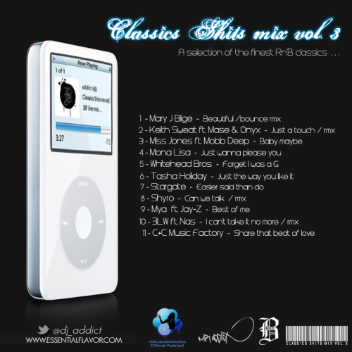 "Dj Addict presents  CLASSICS SHITS Vol.3  ""A selection of the finest R&B classics…""  01  - Mary J Blige - beautiful (bounce rmx) 02  - Keith Sweat ft. Mase & Onyx - just a touch rmx 03  - Miss Jones ft. Mobb Deep - Baby maybe 04  - Mona Lisa - Just wanna please you 05  - Whitehead Bros - Forget I was a G 06  - Tasha Holiday - Just the way you like it 07  - Stargate - Easier said than do 08  - Shyro - Can we talk (WC rmx) 09  - Mya ft. Jay-Z - Best of me 10 - 3LW ft. Nas - I can't take it no more (rmx) 11 - C+C Music Factory - Share that beat of love   DOWNLOAD HERE !   www.essentialflavor.com http://twitter.com/dj_addict http://facebook.com/addictdj"