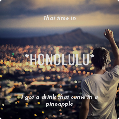 That time in *Honolulu* I got a drink that came in a pineapple Share a memory from a place you've been.