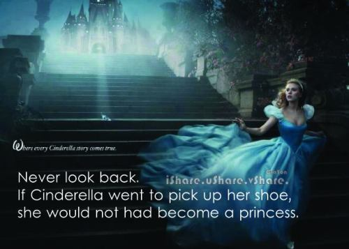 never look back! and you'll get your Cinderella ending :)