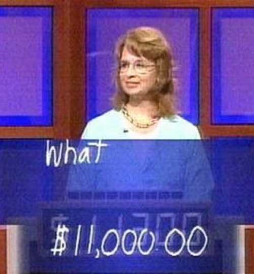 "Woman Bets $11,000 on ""What"" in Jeopardy I guess this could be correct."