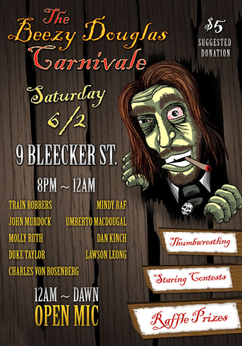 "Sharpen your thumbs and callous up your eyeballs! The Carnivale has returned from the ashes of a minor trash fire with the BEST lineup we've ever had. Not to disparage the former ones, but there's such a good mix of old and new blood that I'm kind of losing my shit about seeing all these performers in one night in the same place.Join us all night at 9 Bleecker for the next BZ Douglas Carnivale! A celebration of all the best artists I've come across in my time as a performer in the NYC open mic circuit. In between acts are raffle drawings, staring contests, nerf dueling, and thumbwrestling.The suggested donation of $5 gets you two raffle tickets!Opening up the night will be the return of Charley Crockett, the man who inspired me to start singing and performing (and who first nicknamed me BZ). He's brought a new band back from New Orleans: The Train Robbers! This is not to be missed, by any means. If you can't catch the top of my show, I'll do everything in my power to make sure these guys play again after we switch over to open stage around midnight.John MurdockThe Gentleman Scumbag, dirty balloon man, radio host, degenerate, no matter what you may call John, it will never be boring or tame. He hosts the weekly activist oriented open mic, Occupational Hazards on Wednesdays at 8pm.Dan Kinch will perform ""How to Stop the Empire While Keeping Your Day Job"", one of best pieces of activist theater I've seen:http://www.youtube.com/watch?v=HGEOnhfi1pQMindy Raf as Leibya Rogers who describes herself better than I can:""I'm a third wave feminist who stylistically has post modern fourth wave reconstructionist feminist tendencies. Also I regularly change lives at comedy and music shows with my comedy and music. I just sucked you into my womb. You're welcome.""I'm sure some of Ms Raf's other alter-egos will emerge as well…Duke Taylor, the resident guitar wizard of the Yippie Cafe. It's very hard to sit still while this man plays. I'm dying to see what happens when we put him in a room with the Train Robbers.Lawson LeongA newcomer to the Carnivale. I've only caught a few sets of Lawson's, mostly at Lucky Jack's Mic Club, but I saw enough to know I wanna see more. What better way to make that happen than to just book him!Molly RuthAnother artist I haven't really gotten to see as much as I'd like to. Her YouTube channel should be enough of an enticement, but I do have to say there's nothing like seeing this woman singing her songs live in person.Umberto MacDougalHaving trouble getting a date to the come with you to the show? Did your date leave you during the show? No matter the source of your manpain, find the companionship you need to get you through a beautiful, lonesome spring evening.And returning once again with another amazing ensemble, Charles von Rosenberg! I have no idea who he's bringing, but I know I'll love it! It's not too outlandish to imagine some mandolins, banjos, fiddles or upright bass. Even if it's just him and a guitar, that'll be plenty."