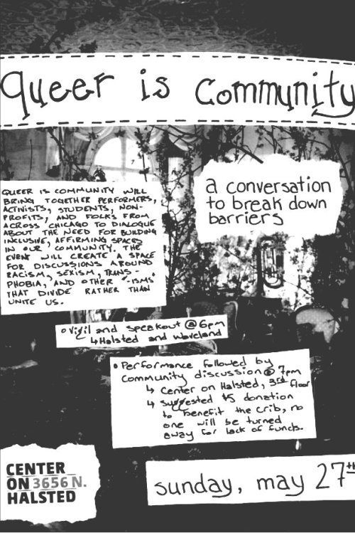 Queer Is Community (Please reblog and share)  [Chicago] We're creating a space to open a dialogue around racism, transphobia, homophobia, biphobia, sexism, ableism, violence and any other limitations to community-building and to inspire positive change.Queer is Community is an upcoming event at the Center on Halsted. On Sunday, May 27, Queer is Community will bring together performers, activists, students, nonprofits and folks from across Chicago to dialogue about community building in Chicago and the need for building inclusive, affirming spaces in our community. That evening we will create a space for a discussion on racism, sexism, transphobia and other pitfalls of our community that divide us, rather than unite us. We will begin with a small rally/speakout from 6:00 to 6:45 outside of the Center, followed by a 15-minute period to allow our vigil attendees and general attendees to file into the center. We will request a $5 suggest donation at the door, but no one will be turned away for lack of funds. The donations will be split with the Center on Halsted, to cover the cost of the space, and The Crib (For more on The Crib: http://www.thenightministry.org/001_programs/040_youth_services/030_youth_housing/040_the_crib).Hosted by Adam Guerino, the moderator of last year's We Are Halsted event, Queer is Community will begin with an hour of performances, from personalities across the spectrum of the community. These performers will speak to their own experiences with these issues, and they include:Jamie Royce of Stuff Queer People Need to Know, joined by members of Queer ChoirTony Soto of The Quellie navidson of Genderqueer Chicago and No Boys AllowedPrecious Davis, youth outreach coordinator at the Center on HalstedYasmin Nair of Gender JUST and Against EqualityBrian Turner, outreach coordinator at TaskForce Prevention & Community ServicesZachary Stafford of the Huffington PostTrans educator Rebecca KlingQueer performer Jacquelyn Carmen Guerrero (aka. Vajaqueque Brown)Afterward, we will break for a 15-minute intermission, and conclude the evening with an hour-long discussion by this diverse panel of community members on including intersecting identities and inspiring change.Accessibility notes: The Center on Halsted is physically accessible, as well as the restrooms. The event is all ages. Restrooms closest to the event space on the third floor will be gender neutral.WHEN/WHERE:Rally and Speakout:Sunday May 27th, 20126:00 PMHalsted and WavelandChicago, IL 60613Performance:Sunday May 27th, 20127:00 P.M.Center on Halsted, 3rd floor3656 N. Halsted AveChicago, IL 60613$5 suggested donationMEDIA PARTNERS:In Our Words: www.inourwordsblog.com // http://www.facebook.com/InOurWordsStuff Queer People Need to Know: http://stuffqueerpeopleneedtoknow.wordpress.com/ // http://www.facebook.com/SQPNTKThe L Stop:http://thelstop.org/ // http://www.facebook.com/TheLStopThe Qu: www.thequ.co // http://www.facebook.com/pages/The-Qu/117528248334579SocialScope:www.50faggots.comThe Civil Rights Agenda:www.jointcra.org // http://www.facebook.com/jointcra