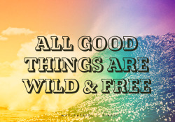 All good things are wild and free. Enjoy life.
