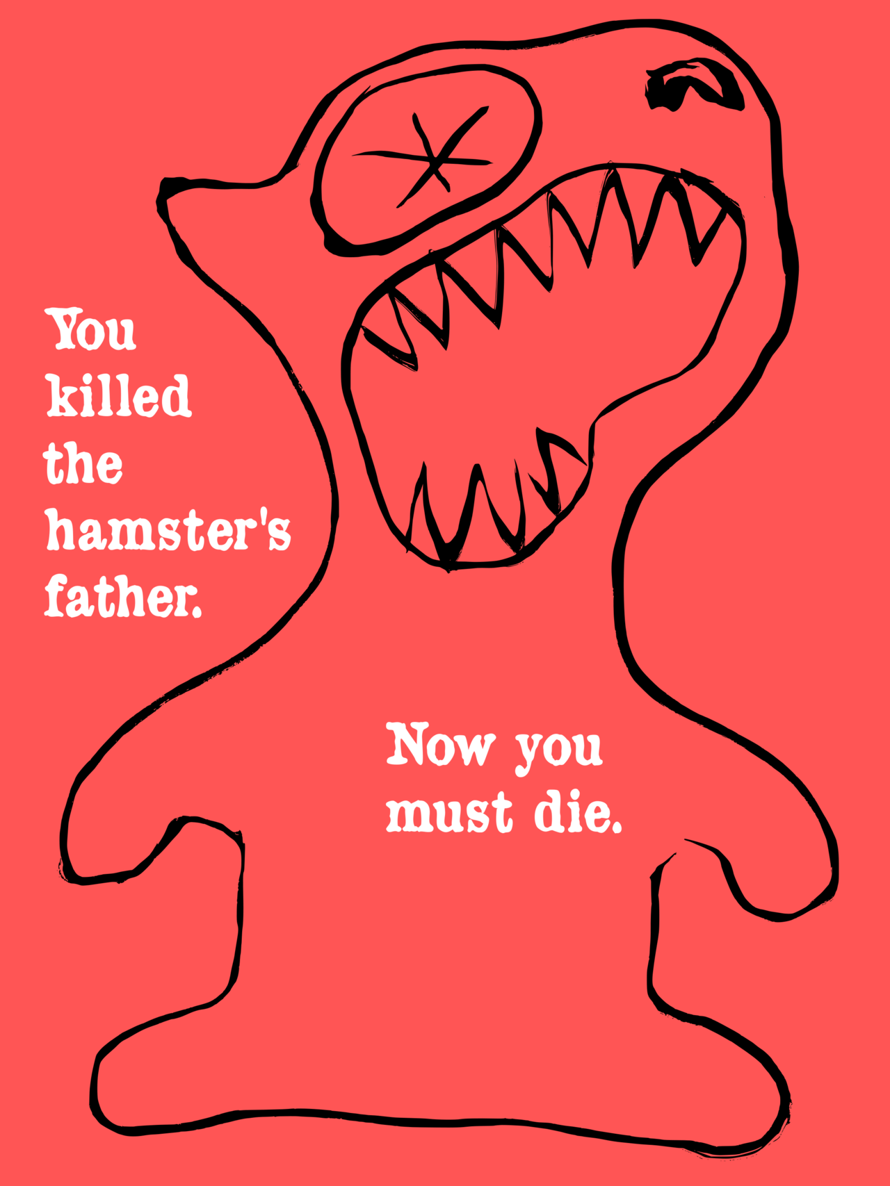 You killed the hamster's father. Now you must die. Watch your back, all my fabulous followers. xox, Jay, Chief Director, JDM Creative Industries