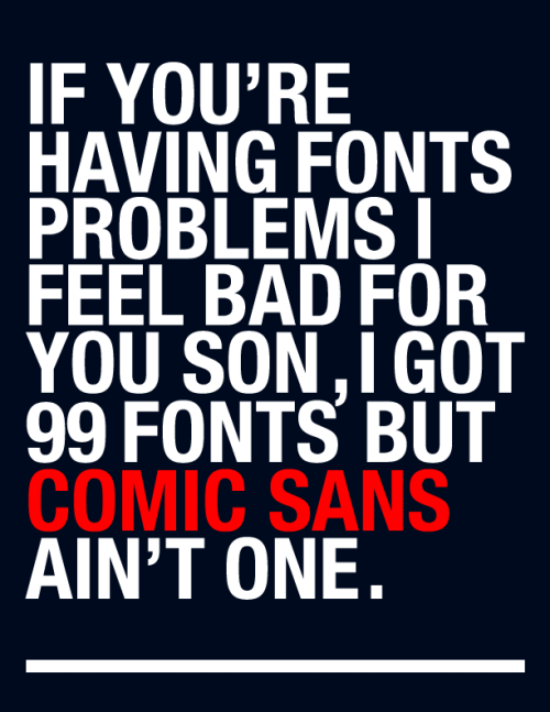 99 Fonts but Comic Sans ain't one… HAHA Love this!