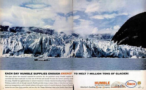 A prophetic ad from 1962: Each Day Humble Supplies Enough Energy to Melt 7 Million Tons of Glacier!    The ad, which appeared in Life Magazine, reads:  This giant glacier has remained unmelted for centuries. Yet, the petroleum energy Humble supplies  if converted into heat  could melt it at the rate of 80 tons each second! To meet the nations growing needs for energy, Humble has supplied science to natures resources to become Americas Leading Energy Company. Working wonders with oil through research, Humble provides energy in many forms  to help heat our homes, power our transportation, and to furnish industry with a great variety of versatile chemicals. Stop at a Humble station for new Enco Extra gasoline, and see why the Happy Motoring Sign is the Worlds First Choice!  Source: Huffington Post