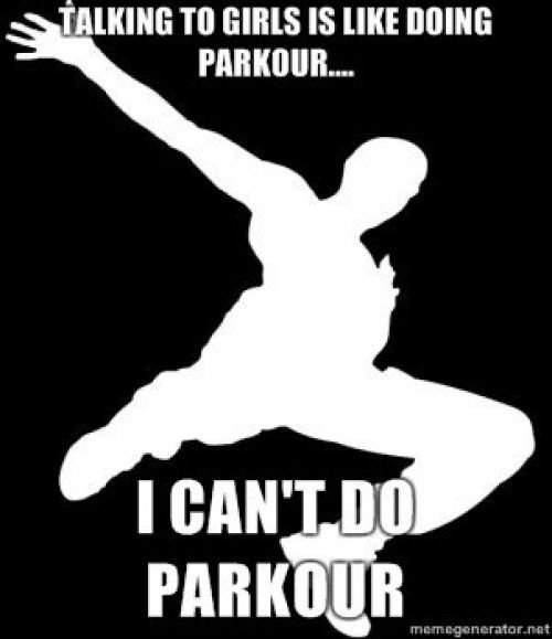 NOT TRUE. I do parkour…I'm still shy and awkward and don't know what to do with my hands and oh God she's looking at me fuck how do I use words again?!?!? Every time.