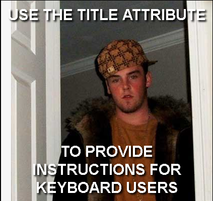 "Scumbag Steve says ""Use the title attribute to provide instructions for keyboard users"""