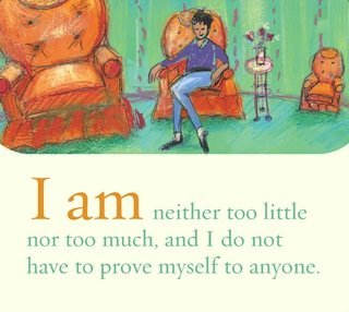 I am neither too little nor too much, and I do not have to prove myself to anyone.~ Louise L. Hay