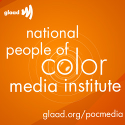 GLAAD is taking applications for our 2nd Annual National People of Color Media Institute, created specifically for people of color who are LGBT or LGBT allies. Apply today to be part of a group of passionate and visible leaders to speak in national media outlets about issues that impact the lives of LGBT people and our families.  Americans need to hear your story! http://glaad.org/pocmedia