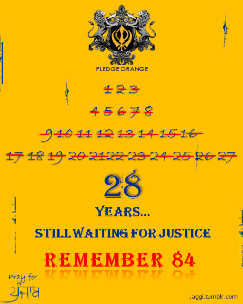1984 Sikh Genocide  It remains to be seen that how much more time Indian government to enable justice to Sikhs.. We have been denied justice despite the elapse of 28 years wherein millions of innocent Sikhs were brutally murdered, hundreds of women were raped and all their property burnt and looted by brazen mobs under leadership of Congress leaders..