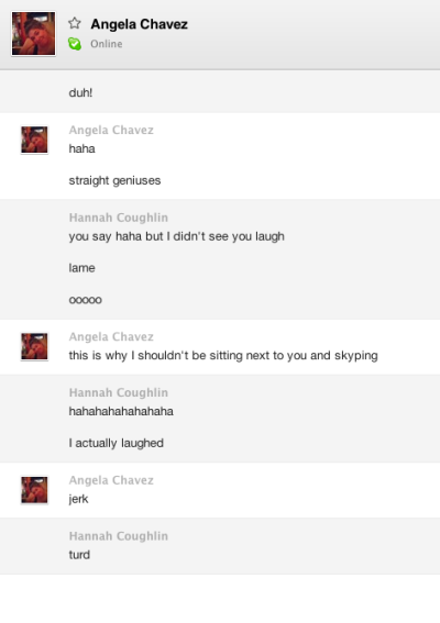 Skype conversion Angela and I have sitting next to eachother… I laughed