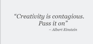 """Creativity is contagious. Pass it on."" —Albert Einstein"