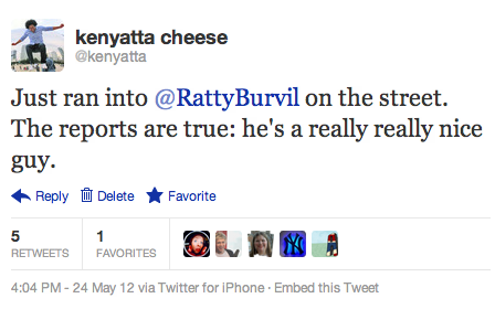 kenyatta:  @kenyatta: Just ran into @RattyBurvil on the street. The reports are true: he's a really really nice guy.