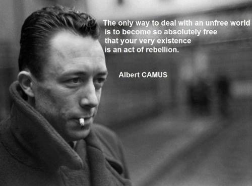 The only way to deal with an unfree world is to become absolutely free that your very existence is an act of rebellion - Albert Camus