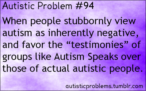 "Autistic problem 94: When people stubbornly view autism as inherently negative, and favor the ""testimonies"" of groups like Autism Speaks over those of actual autistic people. [submitted by hidden-agender]"