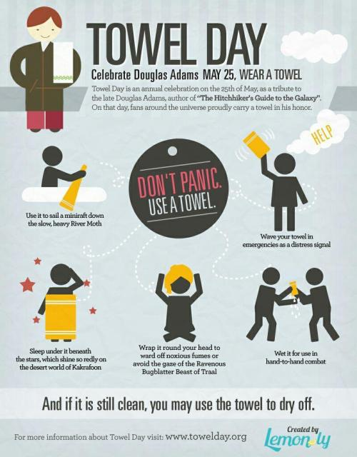 cogito-ergo-wtf:  Don't forget, Friday, May 25th is Towel Day! Celebrate Douglas Adams and the Hitchhiker's Guide to the Galaxy! Reblog and spread the news! http://towelday.org/ Observing Towel Day is simple; carry a towel with you. Extra geek points for also wearing your bathrobe over your normal clothes, ala Arthur Dent. We should all post Towel Day pics to celebrate. And remember, any truly hoopy frood always knows where his or her towel is.  Happy Towel Day!