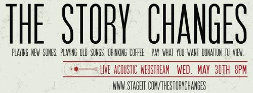 THE STORY CHANGES are running a very special acoustic performance online through Stage It next week, on Wednesday, May 30th. And I'm inviting you to join Mark playing a bunch of songs and new ones, for a pay what you want access, that will go towards funding recording their new record. Facebook Event is below for more details. http://www.facebook.com/events/216310978486070