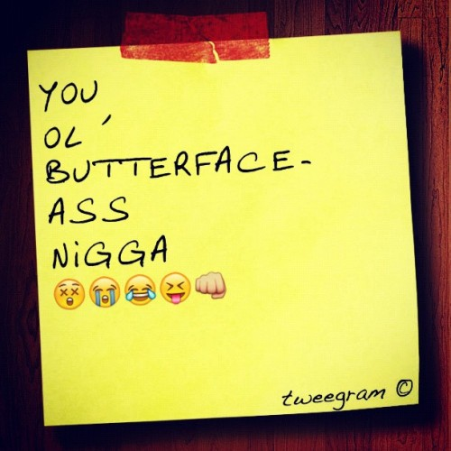 you ol' butterface-ass nigga #tweegram  (Taken with instagram)