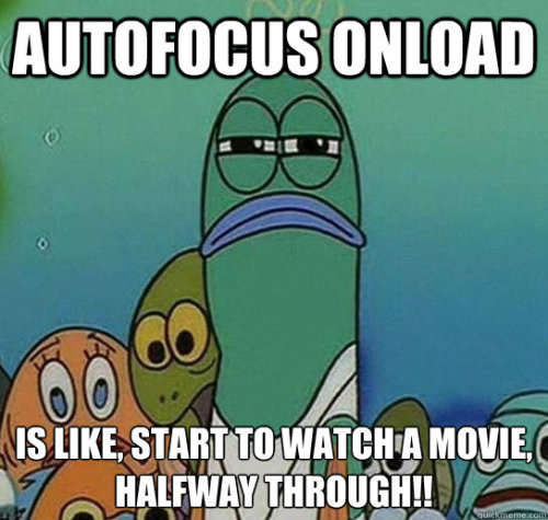 "Serious fish SpongeBob: ""autofocus onload is like, start to watch a movie, halfway through!!"""