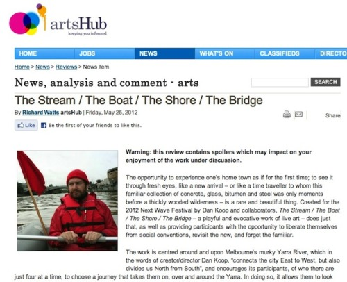 "artsHub review by Richard Watts, 25 May 2012 ""The Stream / The Boat / The Shore / The Bridge is a remarkable, life-affirming and engaging work that brings a smile to one's face many hours after the work itself is over. It is, without doubt, a highlight of the 2012 Next Wave Festival, and comes highly recommended. Rating: 4 stars out of 5"""
