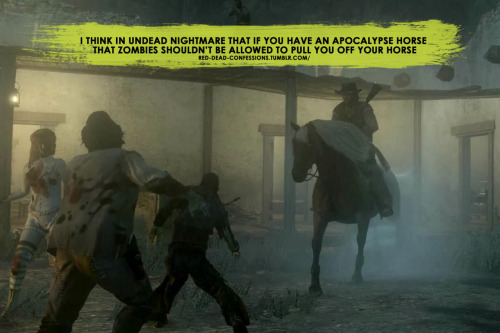 red-dead-confessions:  I think in Undead Nightmare that if you have an apocalypse horse that zombies shouldn't be able to pull you off your horse  AMEN.