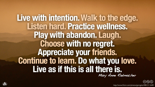 Live with intention. Walk to the edge. Listen hard. Practice wellness. Play with abandon. Laugh. Choose with no regret. Appreciate your friends. Continue to learn. Do what you love. Live as if this is all there is.—  Mary Anne Radmacher