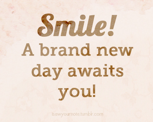 Chin up, smile and face a brand new day! :)  How's your week so far? :)