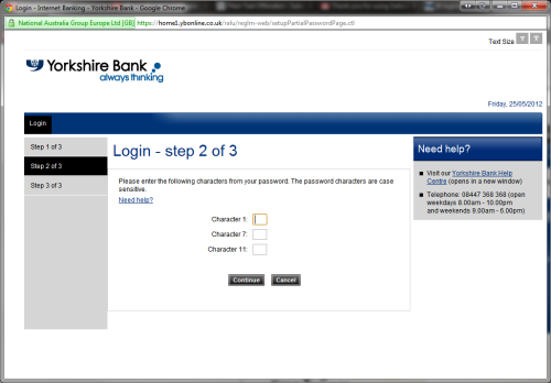 ybonline.co.uk Yorkshire Bank/Clydesdale Bank's online banking service. This method of entering your password has been on their site for a long time as it is supposed to reduce phishing attempts. It doesn't validate your password's characters until you enter your secret question and answer, but I suspect it's plain text or easily reversible. Editor's note: Wow, this is a first…