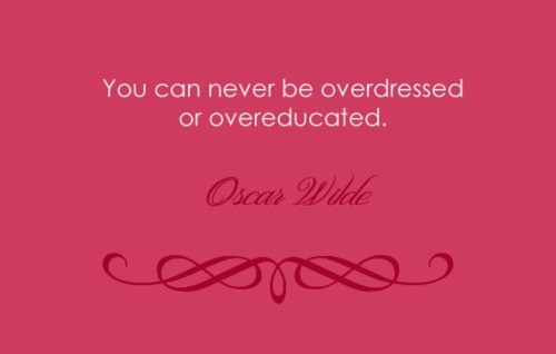 You can never be overdressed or overeducated. -Oscar Wilde