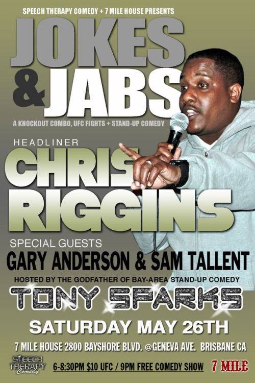5/26. Jokes & Jabs w/ Chris Riggins @ 7 Mile House. 2800 Bayshore Blvd. Brisbane. 9PM. Free. Featuring Gary Anderson and Sam Tallent. Hosted by Tony Sparks. Presented by Speech Therapy.