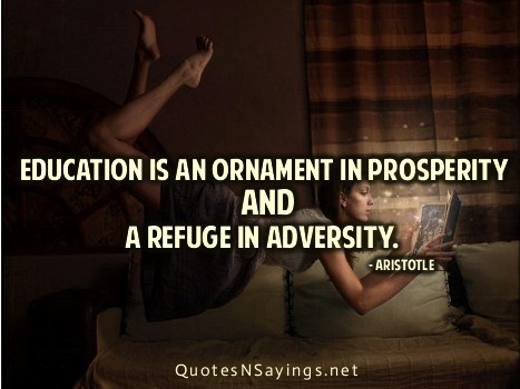 Education is an ornament in prosperity and a refuge in adversity. -Aristotle