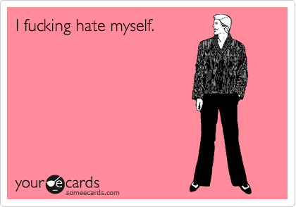 your-ecards:  I fucking hate myself.Via someecards