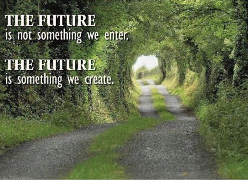 "‎""The Future is not something we enter,the Future is something we create."""