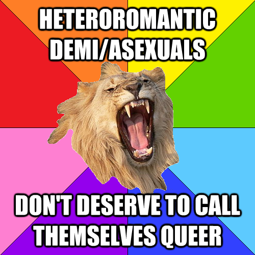 "[Queer-on-Queer Hate Lion meme. Note that the purpose of this meme is to call out queer-on-queer hate and captions should be taken as sarcasm. Image is a picture of a roaring lion on an eight-color rainbow pinwheel background. Top text: ""Heteroromantic demi/asexuals"" Bottom text: ""Don't deserve to call themselves queer""]"