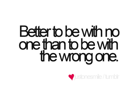 bestlovequotes:  Better to be with no one than to be with the wrong one | Courtesy FOLLOW BEST LOVE QUOTES ON TUMBLR  FOR MORE LOVE QUOTES