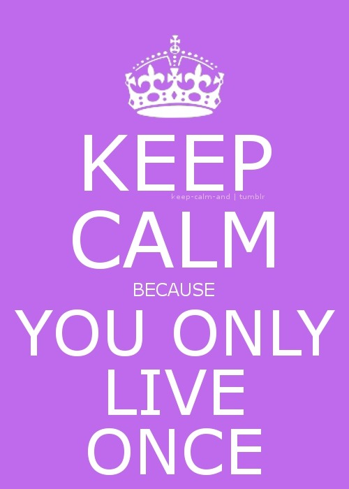 keep-calm-and:  Keep calm because you only live once.
