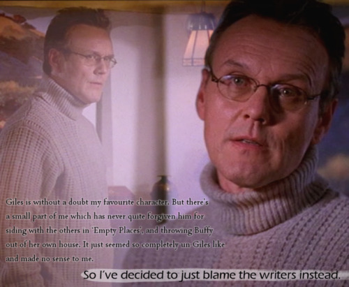 Giles is without a doubt my favourite character. But there's a small part of me which has never quite forgiven him for siding with the others in 'Empty Places', and throwing Buffy out of her own house. It just seemed so completely un-Giles like and made no sense to me. So I've decided to just blame the writers instead.