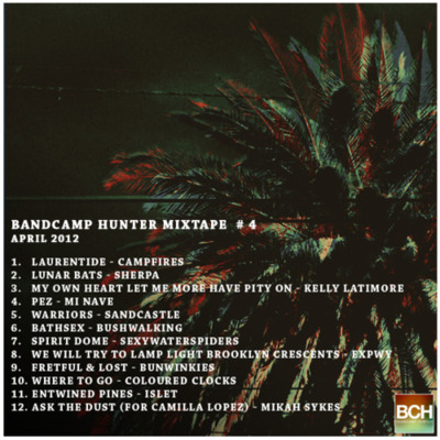 "Bandcamp Hunter Mixtape #4 - April 2012 Click here to download the mixtape as a zip (134MB) 1.<a href=""http://campfires.bandcamp.com/track/laurentide-2"" data-mce-href=""http://campfires.bandcamp.com/track/laurentide-2"">Laurentide by Campfires</a> Laurentide - Campfires 2.<a href=""http://sherpaband.com/track/lunar-bats-2"" data-mce-href=""http://sherpaband.com/track/lunar-bats-2"">Lunar Bats by Sherpa</a> Lunar Bats - Sherpa 3. <a href=""http://kellylatimore.bandcamp.com/track/my-own-heart-let-me-more-have-pity-on"" data-mce-href=""http://kellylatimore.bandcamp.com/track/my-own-heart-let-me-more-have-pity-on"">My Own Heart Let Me More Have Pity On by Kelly Latimore</a> My Own Heart Let Me More Have Pity On - Kelly Latimore 4. <a href=""http://minave.bandcamp.com/track/pez"" data-mce-href=""http://minave.bandcamp.com/track/pez"">Pez by Mi Nave</a> Pez - Mi Nave 5. <a href=""http://sandcastleband.bandcamp.com/track/warriors"" data-mce-href=""http://sandcastleband.bandcamp.com/track/warriors"">Warriors by Sandcastle</a> Warriors - Sandcastle 6. <a href=""http://bushwalking.bandcamp.com/track/bath-sex"" data-mce-href=""http://bushwalking.bandcamp.com/track/bath-sex"">Bath Sex by Bushwalking</a> Bathsex - Bushwalking 7. <a href=""http://gnartapes.bandcamp.com/track/spirit-dome"" data-mce-href=""http://gnartapes.bandcamp.com/track/spirit-dome"">Spirit Dome by SexyWaterSpiders</a> Spirit Dome - SexyWaterSpiders  8. <a href=""http://expwy.bandcamp.com/track/07-we-will-try-to-lamp-light-brooklyn-crescents"" data-mce-href=""http://expwy.bandcamp.com/track/07-we-will-try-to-lamp-light-brooklyn-crescents"">07 - We will try to lamp light Brooklyn crescents by Expwy</a> We will try to lamp light Brooklyn crescents - Expwy 9. <a href=""http://bunwinkies.bandcamp.com/track/fretful-lost"" data-mce-href=""http://bunwinkies.bandcamp.com/track/fretful-lost"">Fretful & Lost by Bunwinkies</a> Fretful & Lost - Bunwinkies 10.<a href=""http://colouredclocks.bandcamp.com/track/where-to-go-3"" data-mce-href=""http://colouredclocks.bandcamp.com/track/where-to-go-3"">Where To Go by Coloured Clocks</a> Where To Go - Coloured Clocks 11. <a href=""http://islet.bandcamp.com/track/entwined-pines"" data-mce-href=""http://islet.bandcamp.com/track/entwined-pines"">Entwined Pines by Islet</a> Entwined Pines - Islet 12.<a href=""http://nationalforest.bandcamp.com/track/ask-the-dust-for-camilla-lopez"" data-mce-href=""http://nationalforest.bandcamp.com/track/ask-the-dust-for-camilla-lopez"">Ask The Dust (for Camilla Lopez) by Mikah Sykes</a> Ask The Dust (for Camilla Lopez) - Mikah Sykes"