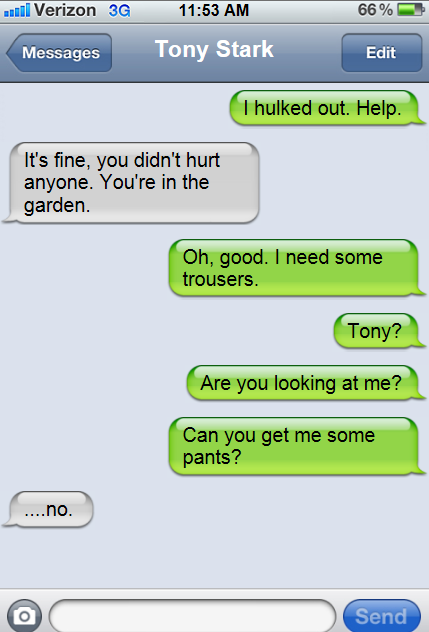theavengersshouldnttext:  Bruce:I hulked out. Help. Tony:It's fine, you didn't hurt anyone. You're in the garden. Bruce: Oh,good. I need some trousers. Bruce:Tony? Bruce:Are you looking at me? Bruce:Can you get me some pants? Tony:…no.