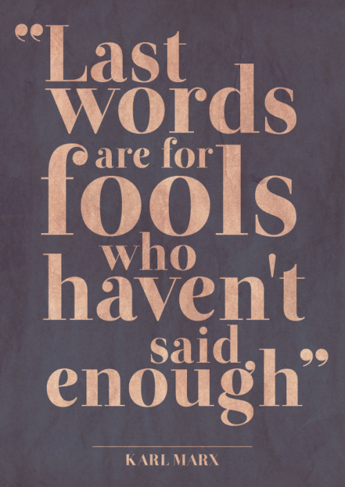 """Last words are for fools who haven't said enough"" - Karl Marx"