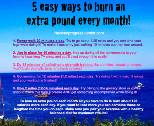 piecesinprogress:  5 easy ways to burn an extra pound every month in under 20 minutes a day! All you have to do is pick one of these each day! Every option burns about 125 calories although it will vary based on weight so to be really accurate make sure you check how much you burn with a free tool like MyFitnessPal! :)