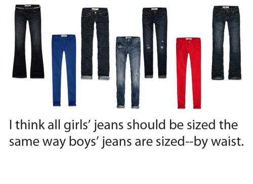 "the-unpopular-opinions:  Girls have size's 0-16 (for most stores), and guys don't have this form of sizing, just the size of their waists.First of all, it'd be easier to purchase jeans from different stores. A US size 2 at one store may not be the same as a US size 2 from another store. However, if you measure at 26 inches at the waist at one store, you'll most likely still be 26 inches at another store.Secondly, stores wouldn't have to change their standard of sizings. A size 2 now was a size 8 at some point in history. Again, 26 inches is still 26 inches. I also think removing the current standard of sizing for girls (sizing 0-16) would be better psychologically for girls.  Except for men's sizing is just as grossly vanity sized as womens regardless of it being in inches versus awkward sizing. What Gap considers a man's ""34 inch waist"" isn't the same as what Old Navy considers ""34 inches""  Read this article from Esquire Magazine."