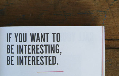 jaymug:  If you want to be interesting, be interested.