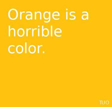 I fucking hate yellow and orange