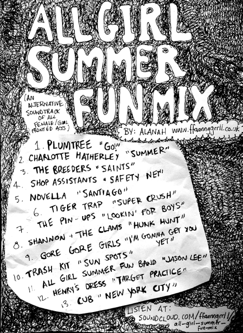 "ffaannggrrll:  FFAANNGGRRLL MIX TAPE 1: All Girl Summer Fun Mix (Click the picture!) Tracklisting (for those who can't see the image): Plumtree- Go! Charlotte Hatherley- Summer The Breeders- Saints Shop Assistants- Safety Net Novella- Santiago Tiger Trap- Super Crush The Pin Ups- Lookin' For Boys Shannon and the Clams- Hunk Hunt Gore Gore Girls- I'm Gonna Get You Yet Trash Kit- Sun Spots All Girl Summer Fun Band- Jason Lee Henry's Dress- Target Practice Cub- NYC It's about time I put this up here as the sun has finally shown itself over the past week. In terms of the song choices, I think Plumtree's ""Go!"" is the perfect start to anything and should be used on every soundtrack (and not just for Scott Pilgrim). Charlotte Hatherley's ""Summer"" is actually kind of sad, but it's hopeful and that's what the beginning of summer has always felt like. The middle is the most fun part of course, and by the end it's just nostalgia and memories (Cub's ""NYC""). I feel like I'm selling one of those really bad compilation ads on TV. This is something I made to contribute to my friend Jaz's zine, which should be finished and released shortly. As soon as I have any copies, I will be sure to post about it here in case anyone would like one!  this is a pretty sweet mix! also bonus points for the inclusion of plumtree! halifax represent."